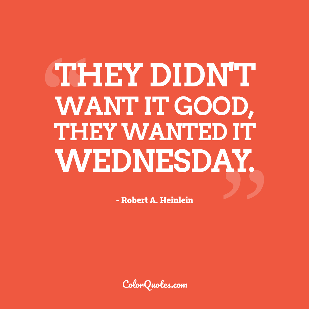 They didn't want it good, they wanted it Wednesday.