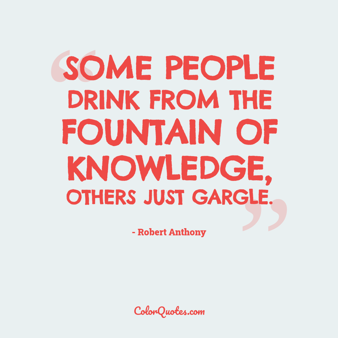 Some people drink from the fountain of knowledge, others just gargle.