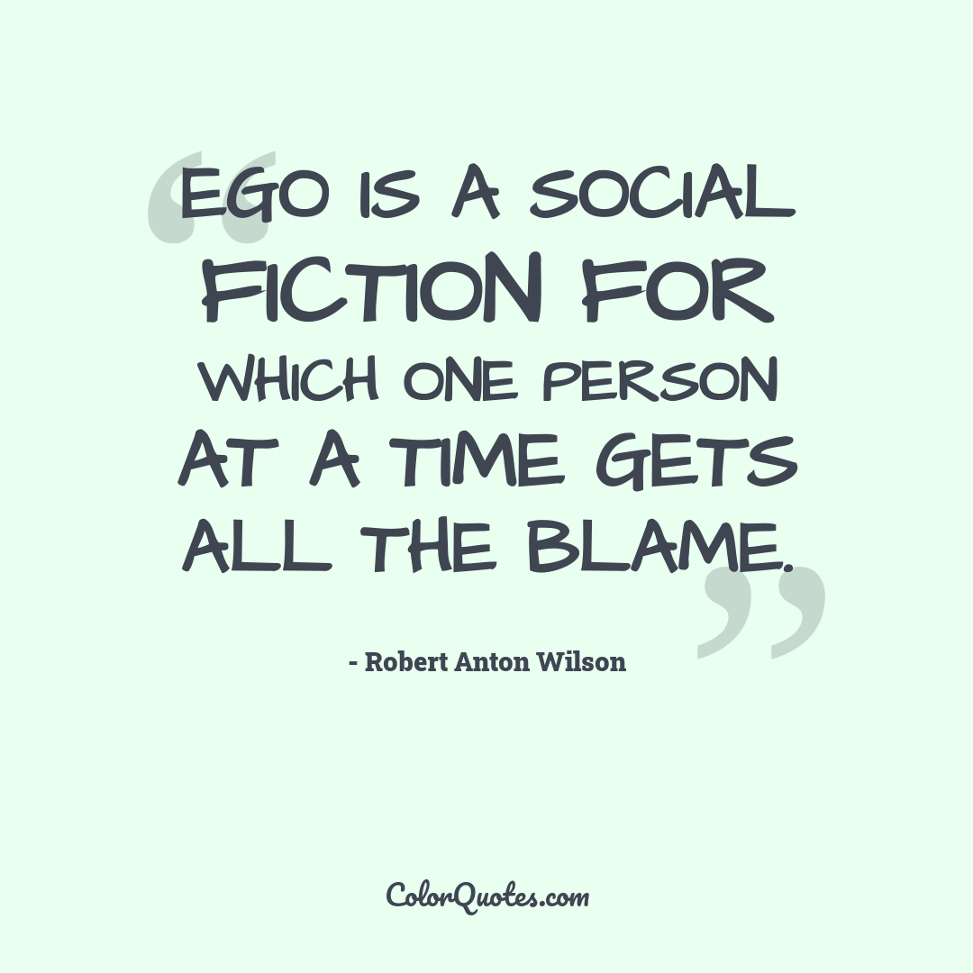 Ego is a social fiction for which one person at a time gets all the blame.
