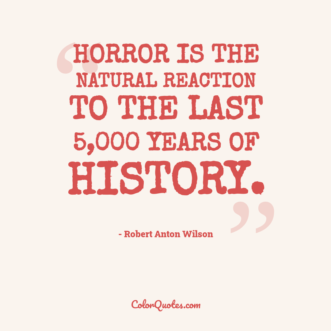 Horror is the natural reaction to the last 5,000 years of history.