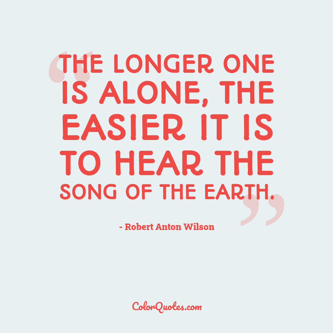The longer one is alone, the easier it is to hear the song of the earth.
