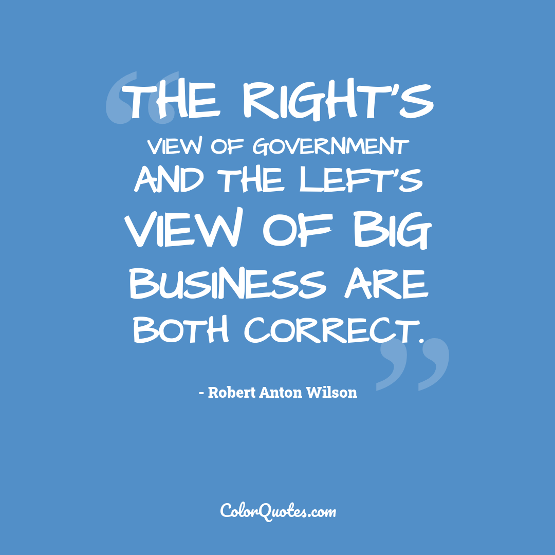 The Right's view of government and the Left's view of big business are both correct.