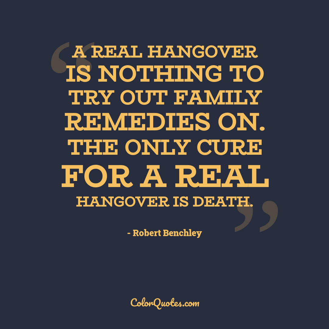 A real hangover is nothing to try out family remedies on. The only cure for a real hangover is death.