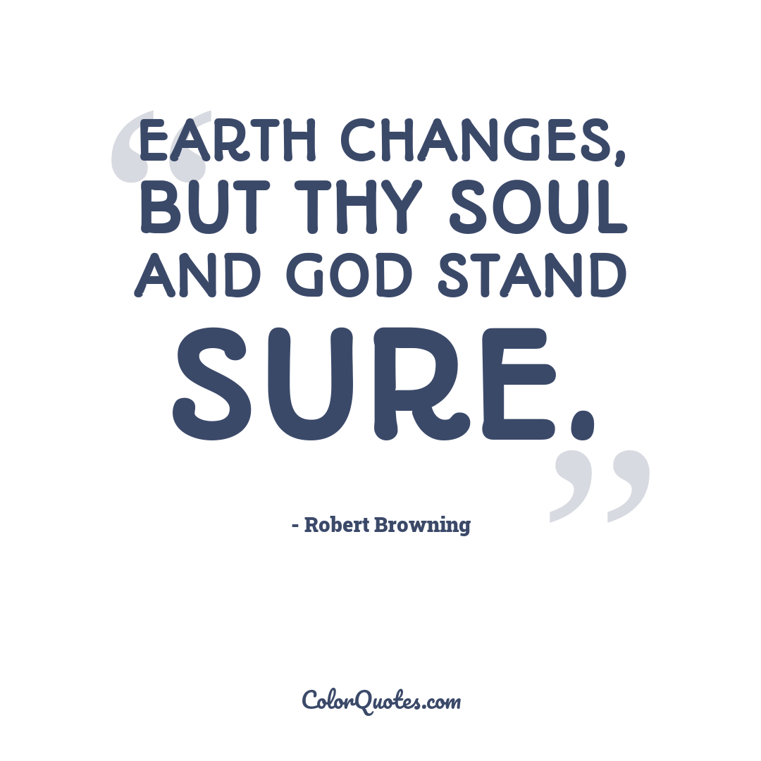 Earth changes, but thy soul and God stand sure.