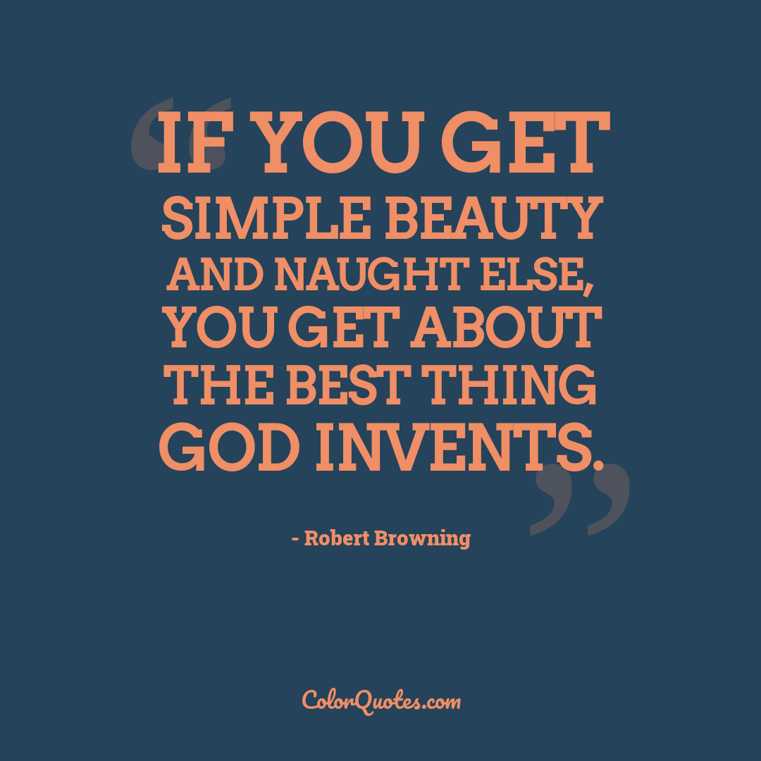 If you get simple beauty and naught else, you get about the best thing God invents.