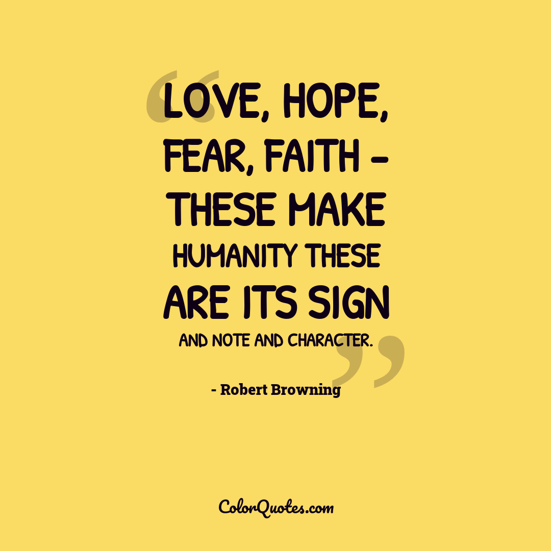 Love, hope, fear, faith - these make humanity These are its sign and note and character.