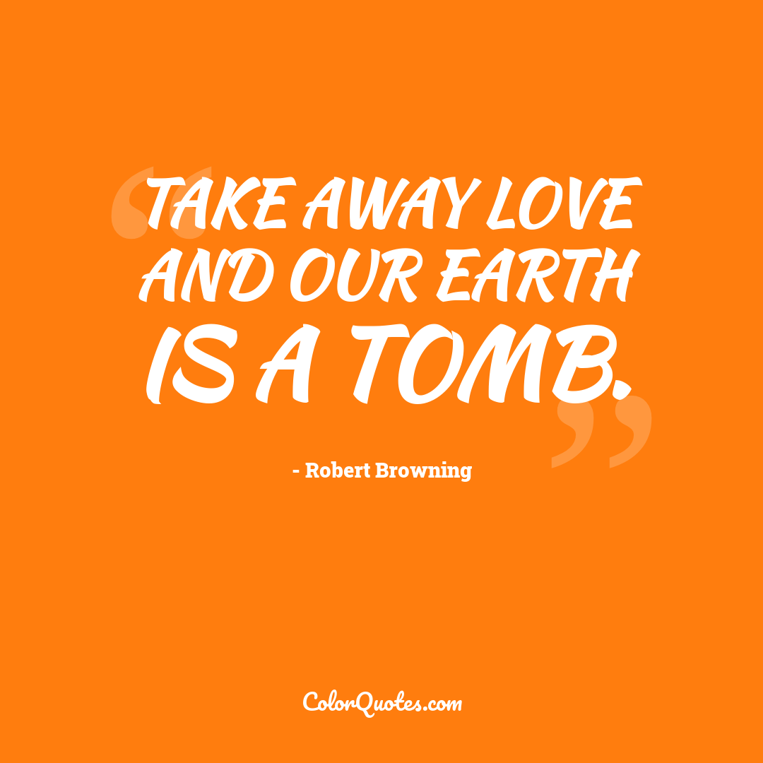 Take away love and our earth is a tomb.