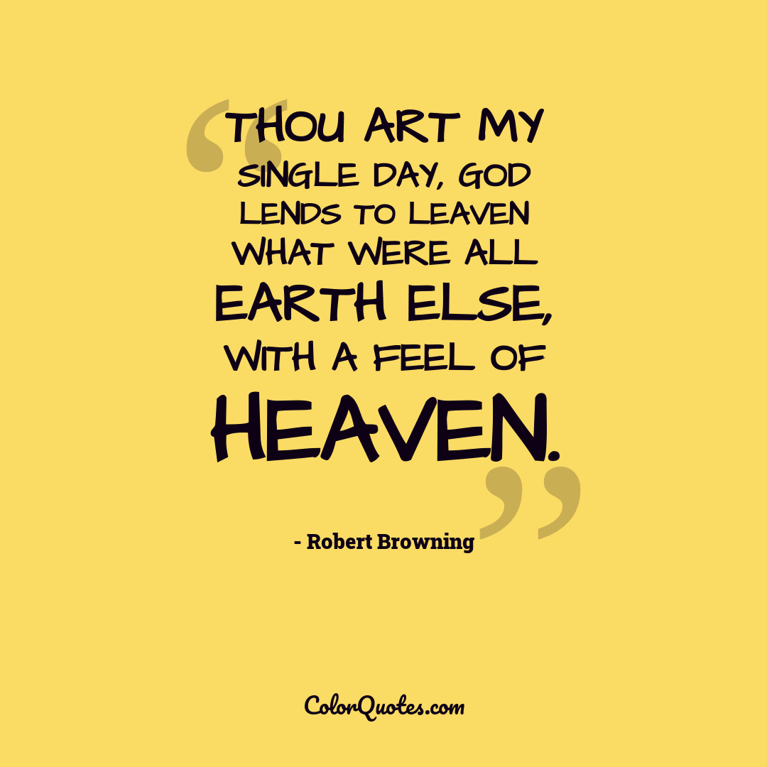 Thou art my single day, God lends to leaven What were all earth else, with a feel of heaven.
