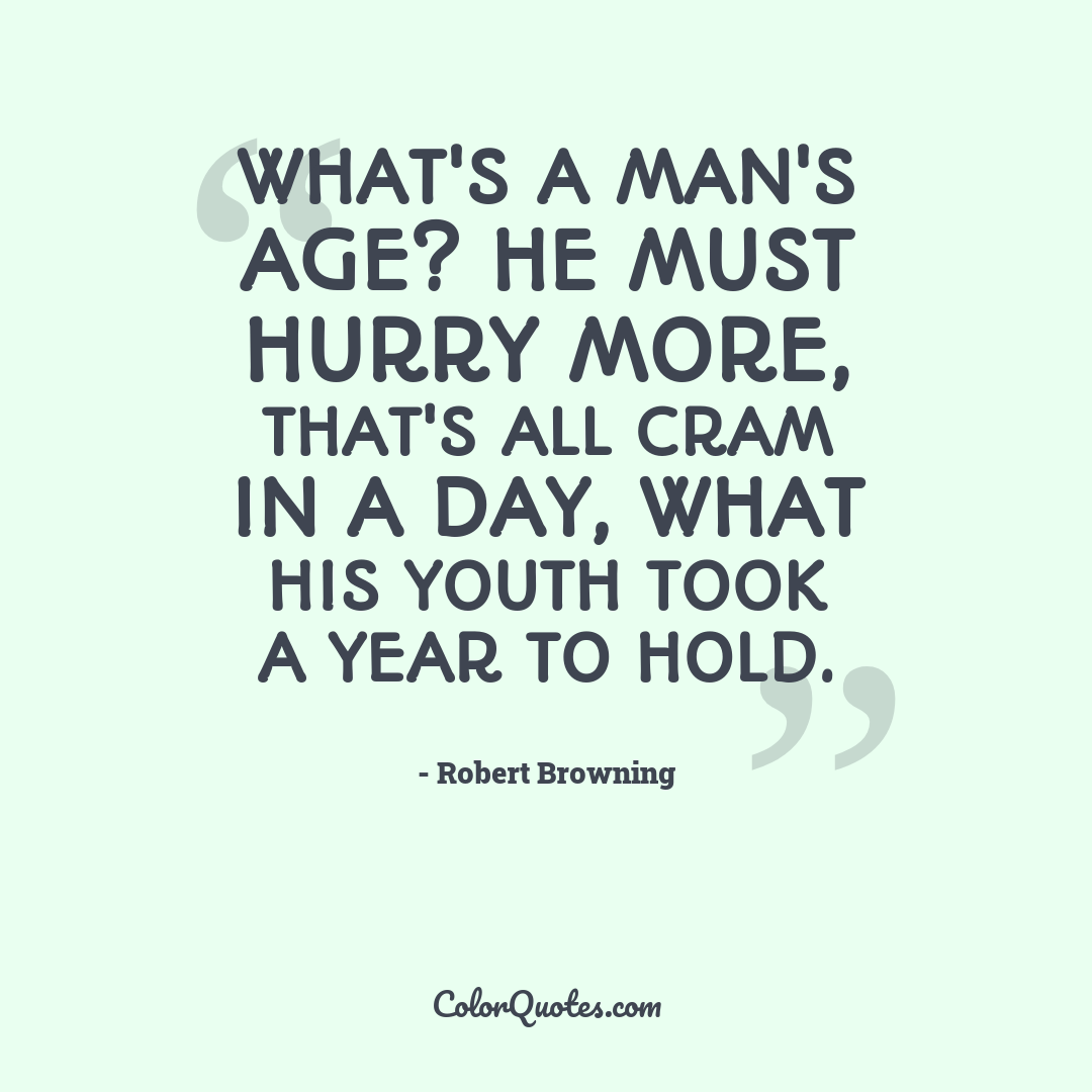 What's a man's age? He must hurry more, that's all Cram in a day, what his youth took a year to hold.