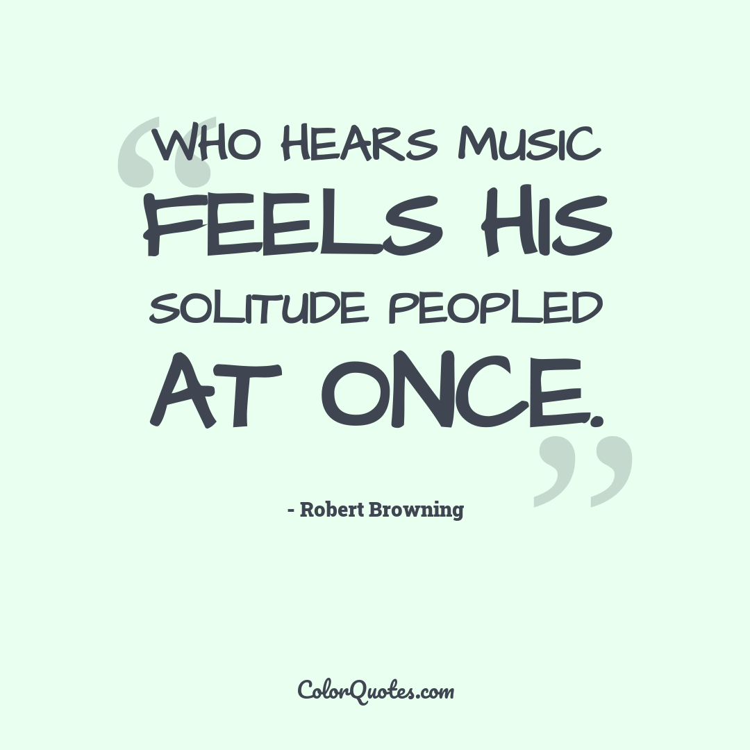 Who hears music feels his solitude peopled at once.