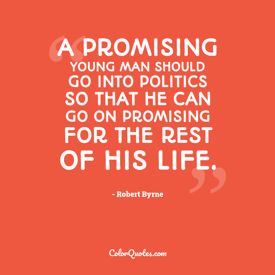 A promising young man should go into politics so that he can go on promising for the rest of his life.