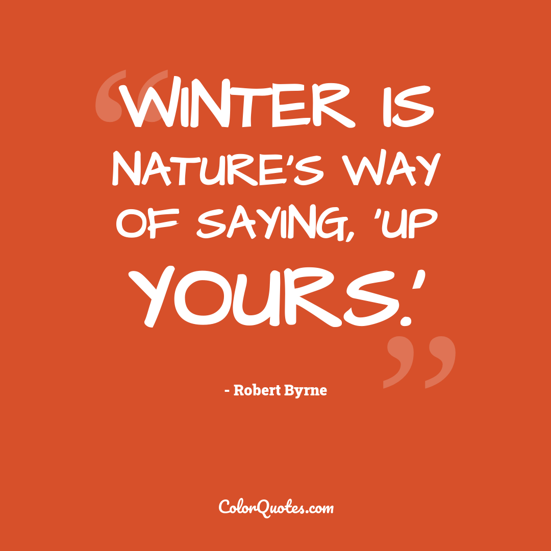 Winter is nature's way of saying, 'Up yours.'