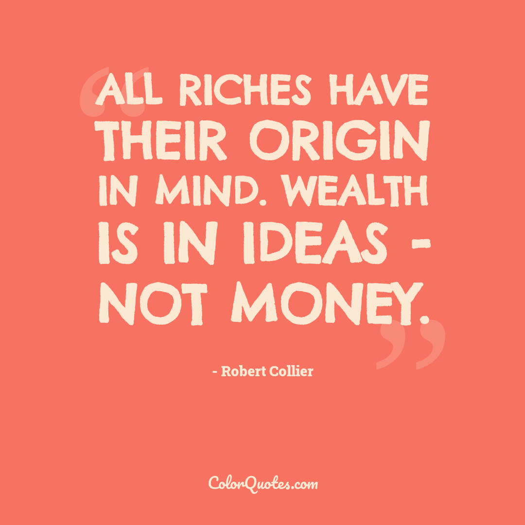 All riches have their origin in mind. Wealth is in ideas - not money.