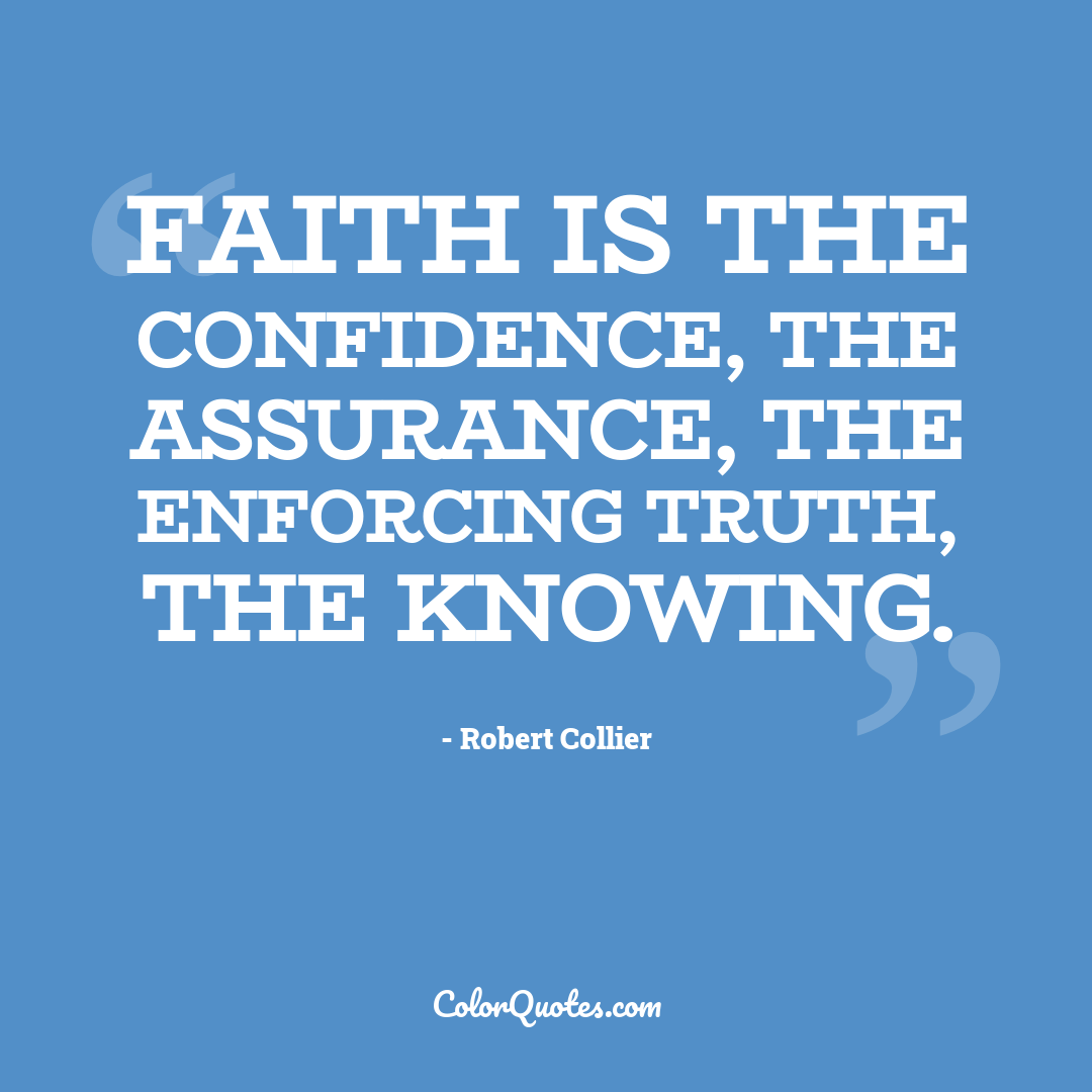 Faith is the confidence, the assurance, the enforcing truth, the knowing.