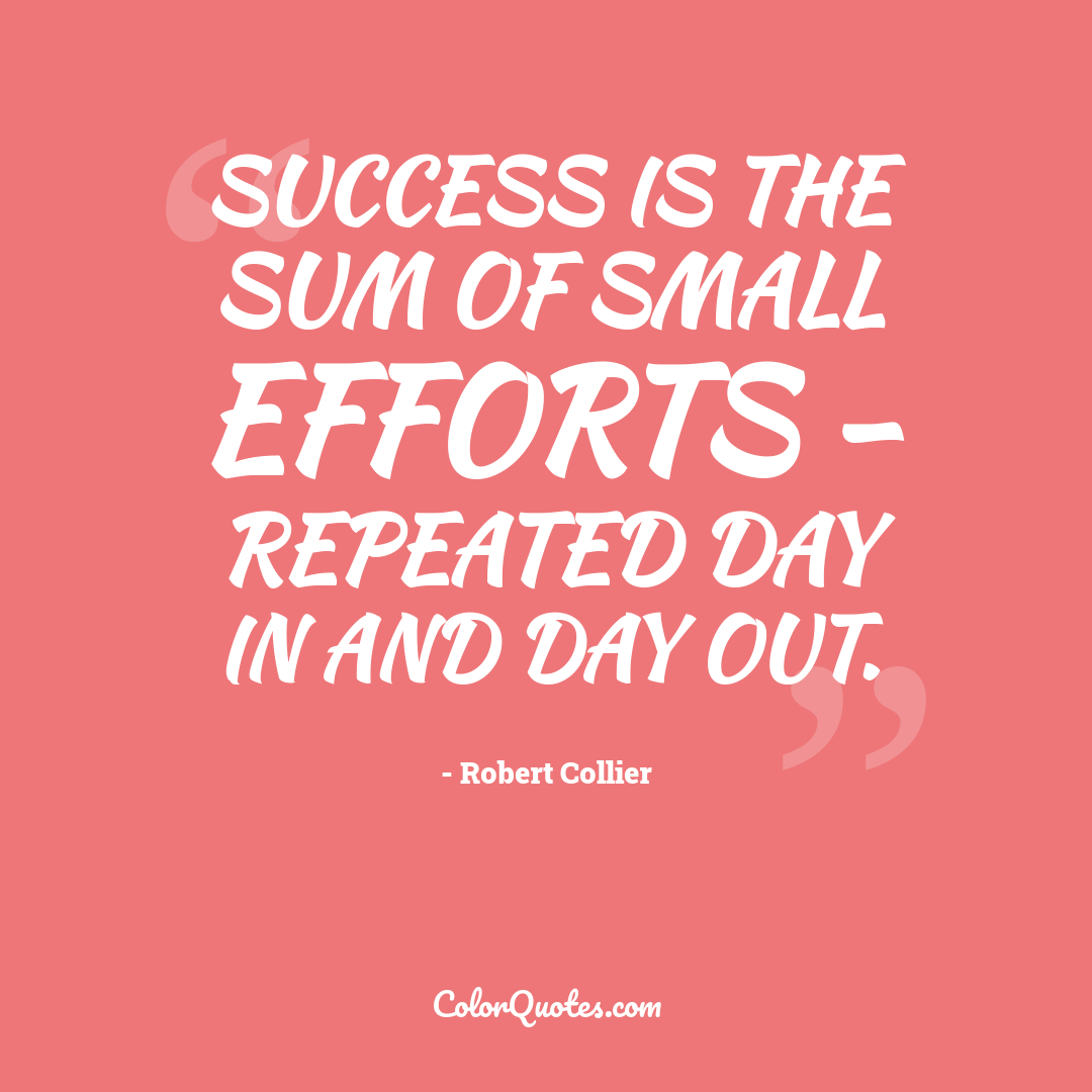 Success is the sum of small efforts - repeated day in and day out.