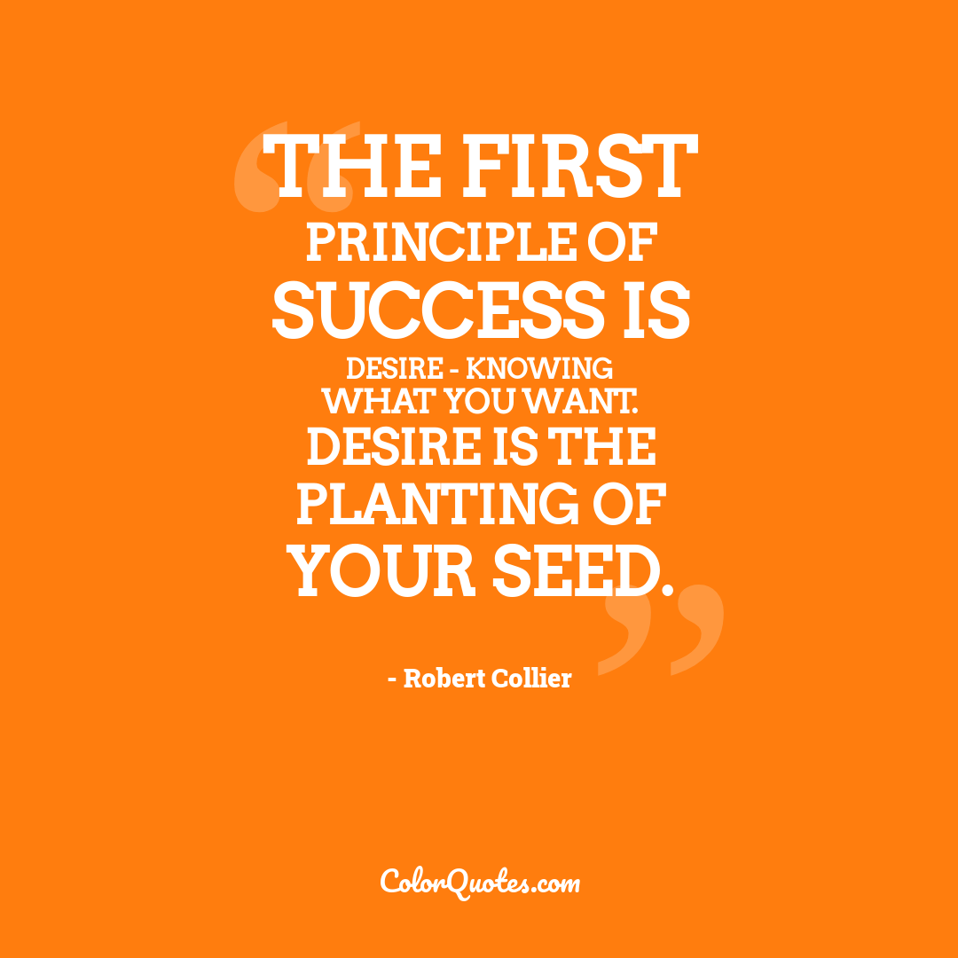 The first principle of success is desire - knowing what you want. Desire is the planting of your seed.