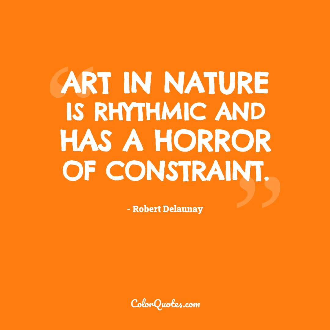 Art in Nature is rhythmic and has a horror of constraint. by Robert Delaunay