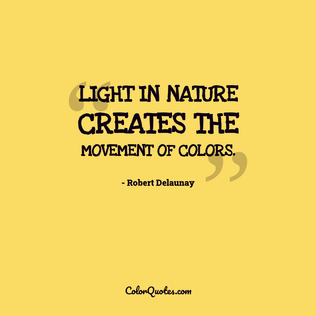 Light in Nature creates the movement of colors.