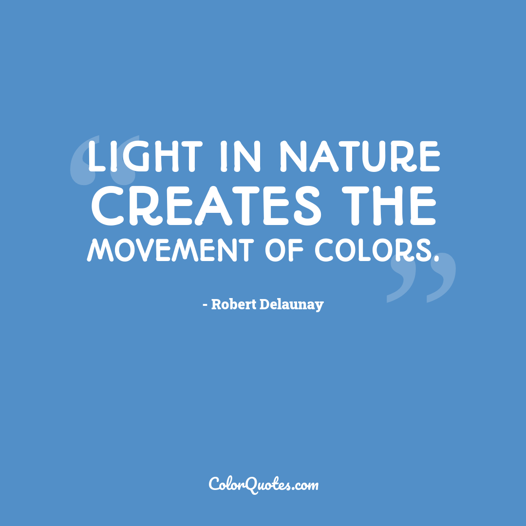 Light in Nature creates the movement of colors. by Robert Delaunay