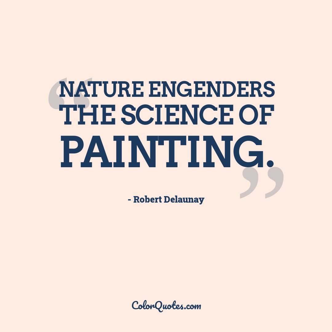Nature engenders the science of painting. by Robert Delaunay