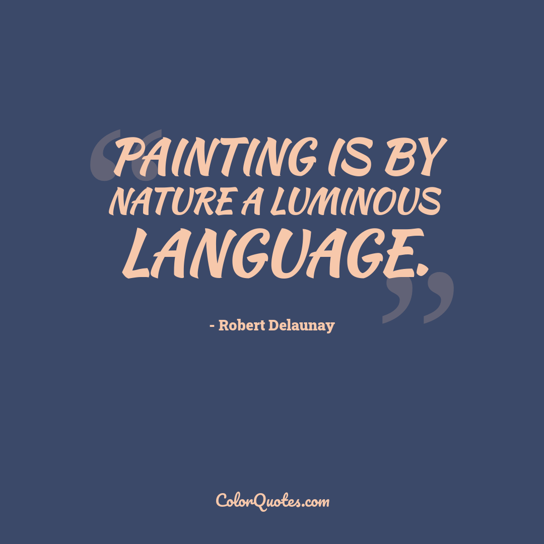 Painting is by nature a luminous language. by Robert Delaunay
