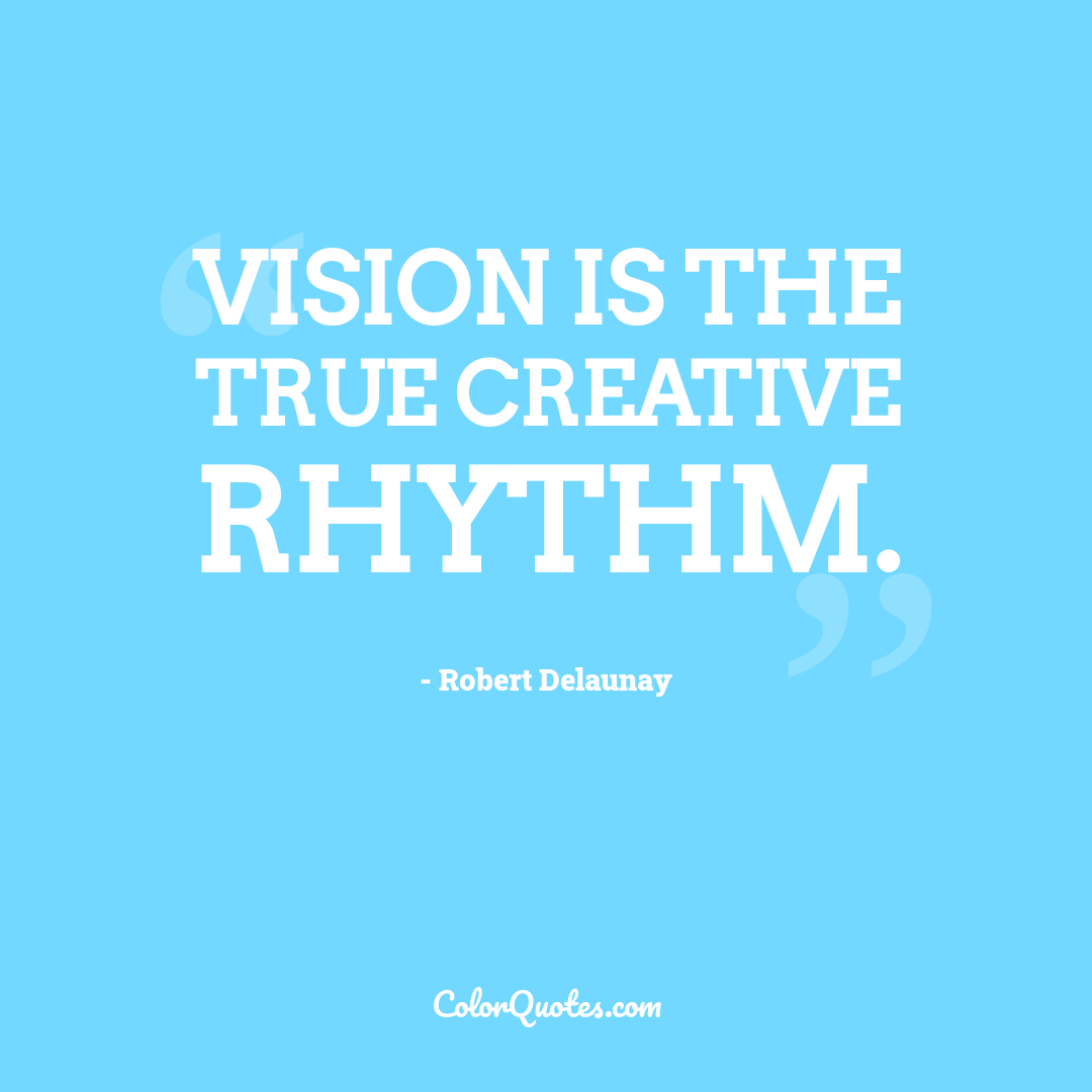 Vision is the true creative rhythm. by Robert Delaunay