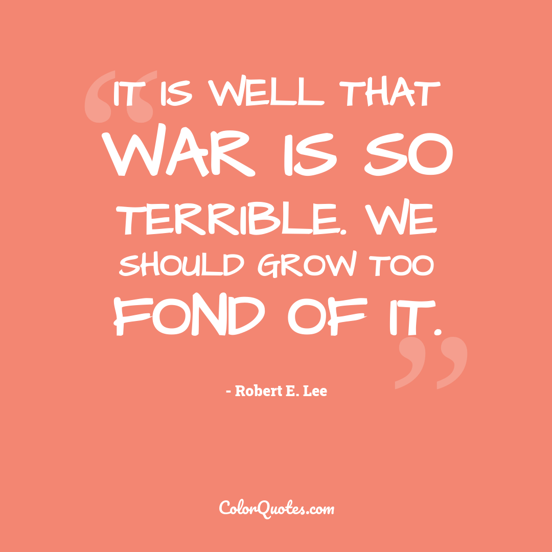 It is well that war is so terrible. We should grow too fond of it.
