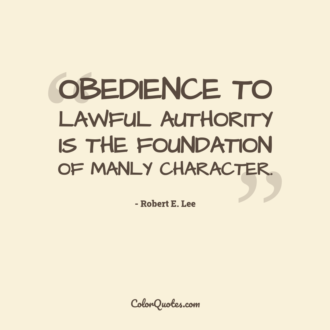 Obedience to lawful authority is the foundation of manly character.