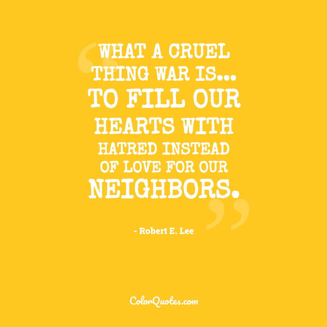 What a cruel thing war is... to fill our hearts with hatred instead of love for our neighbors.