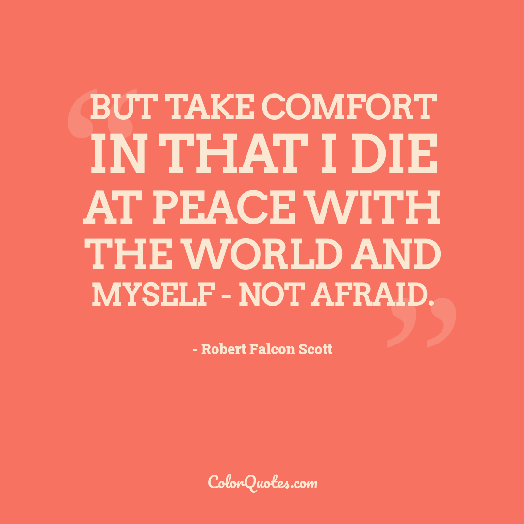 But take comfort in that I die at peace with the world and myself - not afraid.