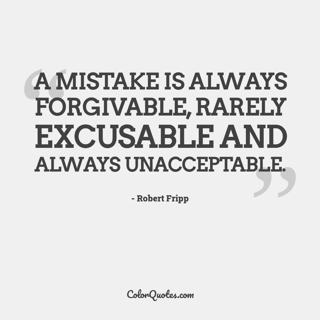 A mistake is always forgivable, rarely excusable and always unacceptable.