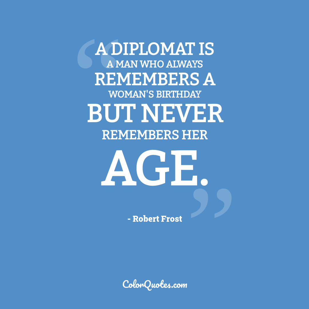 A diplomat is a man who always remembers a woman's birthday but never remembers her age.
