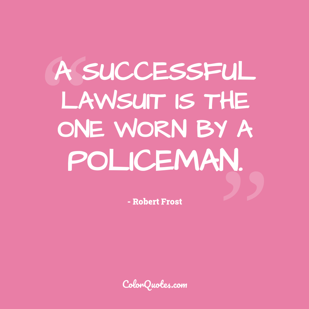 A successful lawsuit is the one worn by a policeman.
