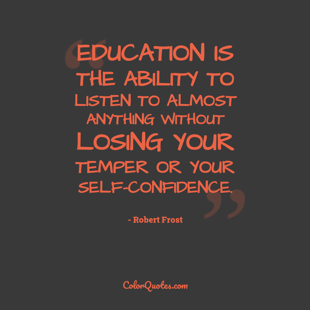 Education is the ability to listen to almost anything without losing your temper or your self-confidence.