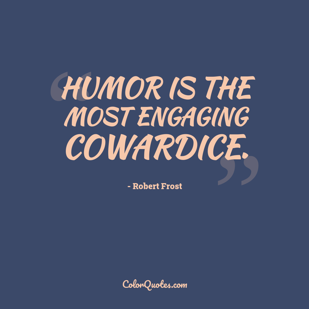 Humor is the most engaging cowardice.