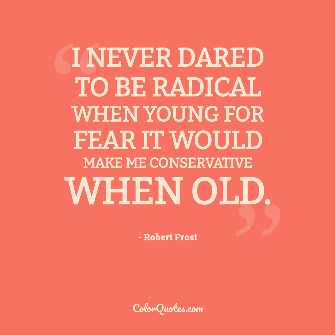 I never dared to be radical when young for fear it would make me conservative when old.