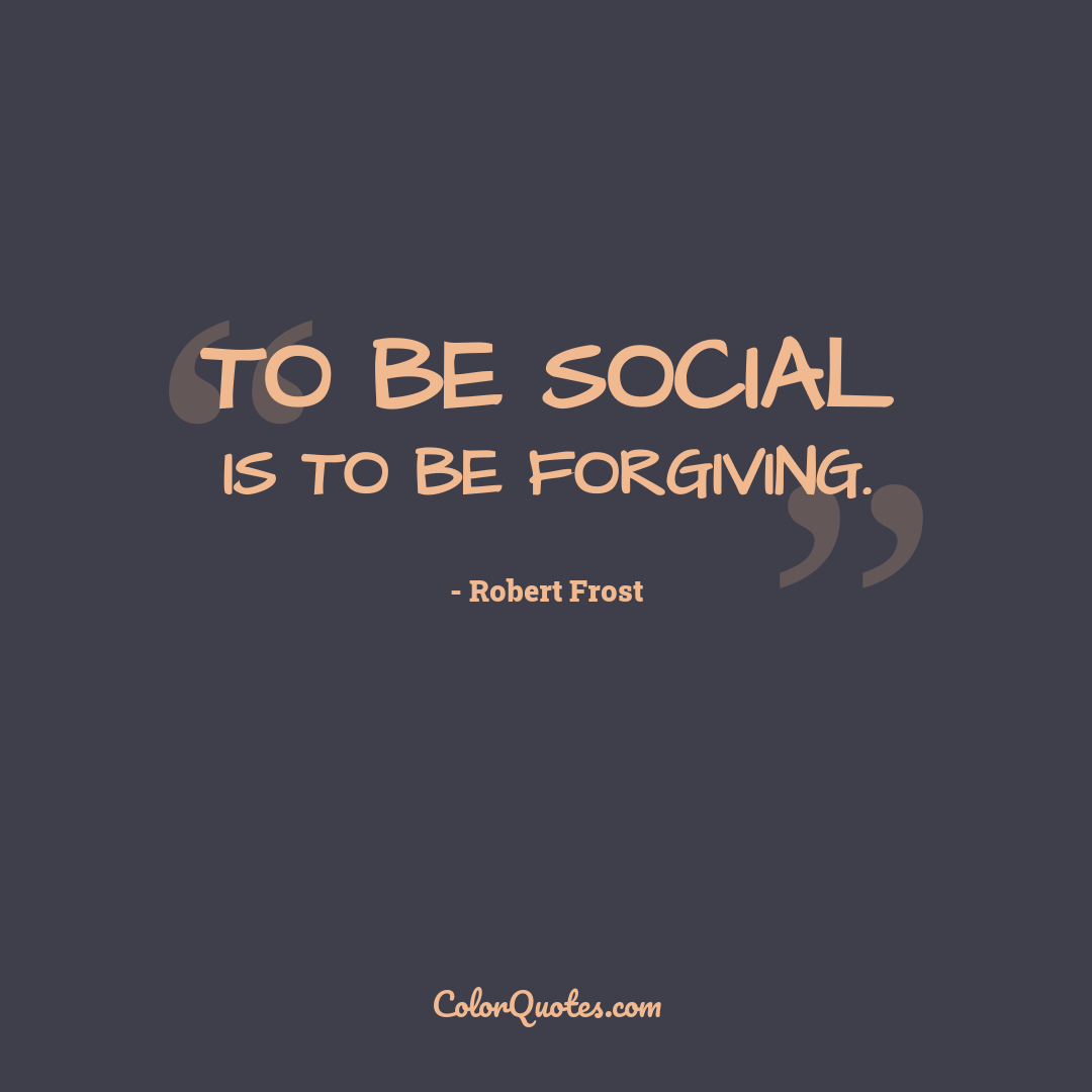 To be social is to be forgiving.
