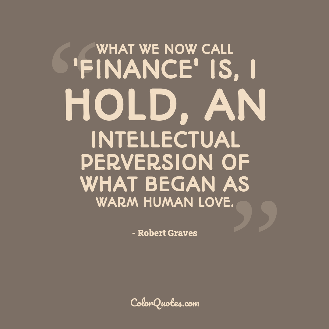 What we now call 'finance' is, I hold, an intellectual perversion of what began as warm human love.