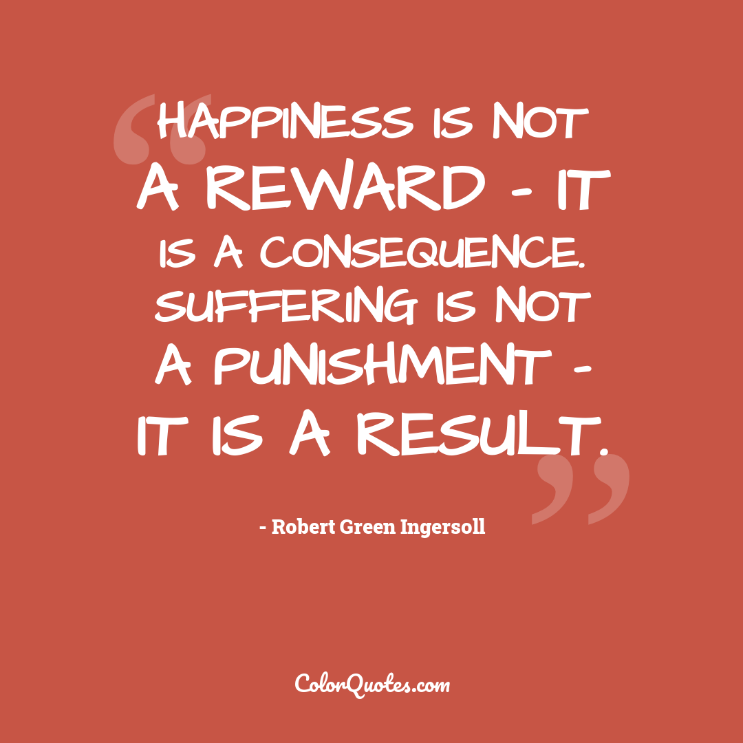 Happiness is not a reward - it is a consequence. Suffering is not a punishment - it is a result.