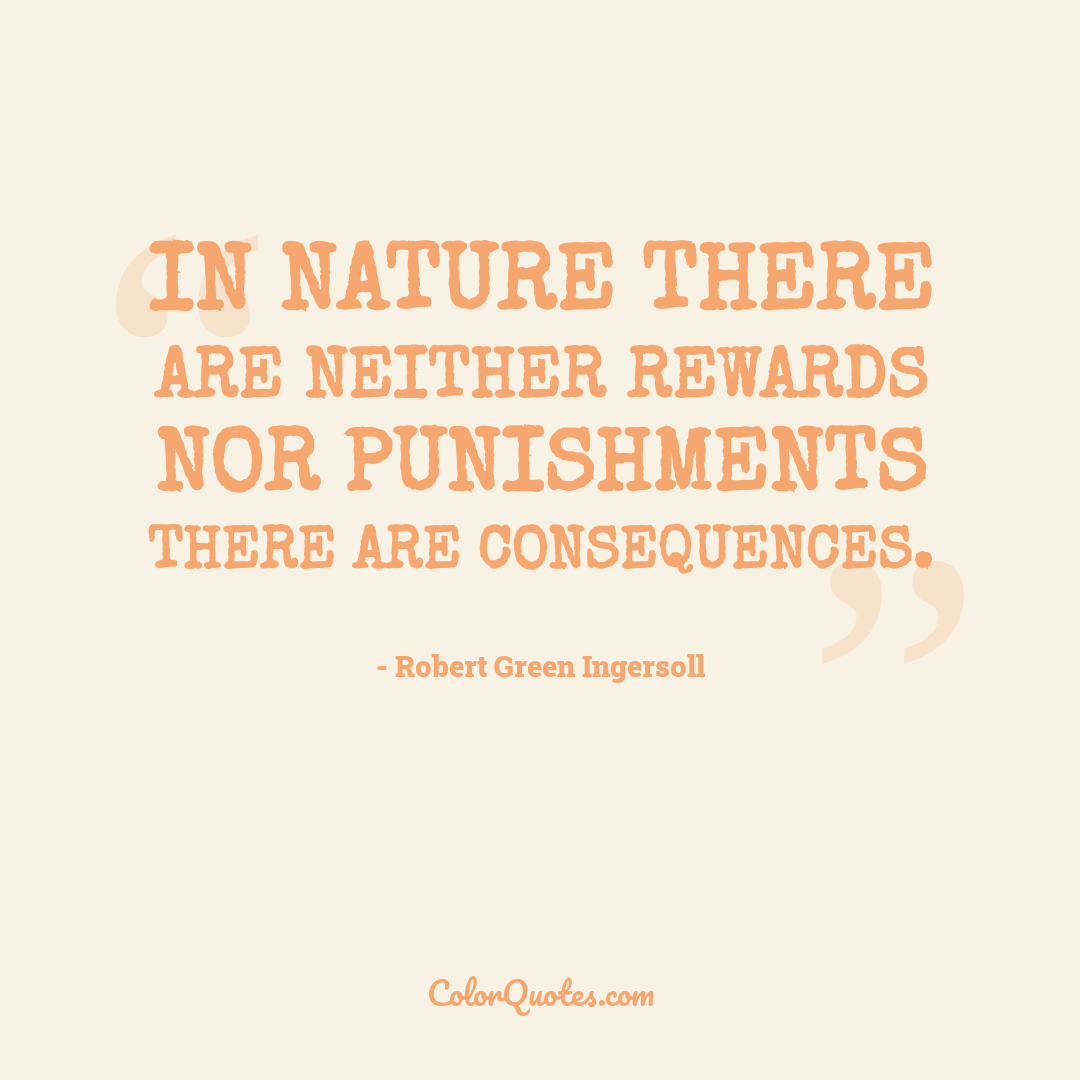 In nature there are neither rewards nor punishments there are consequences.