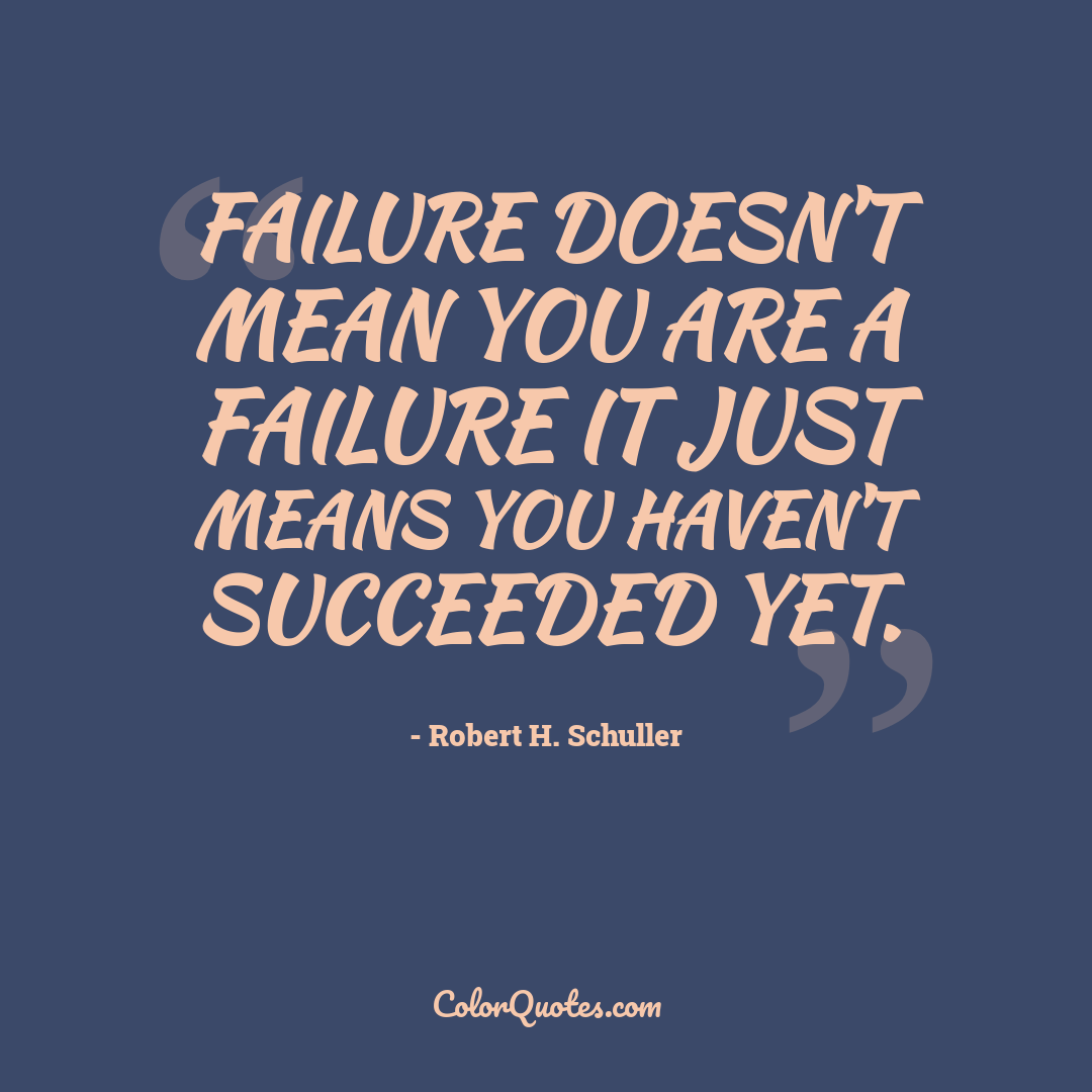 Failure doesn't mean you are a failure it just means you haven't succeeded yet.