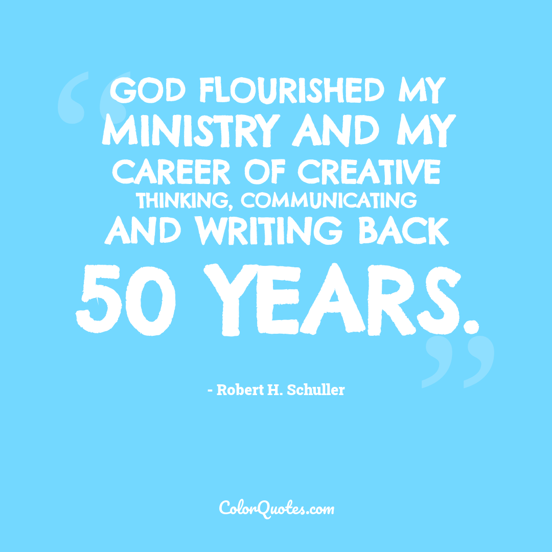 God flourished my ministry and my career of creative thinking, communicating and writing back 50 years.