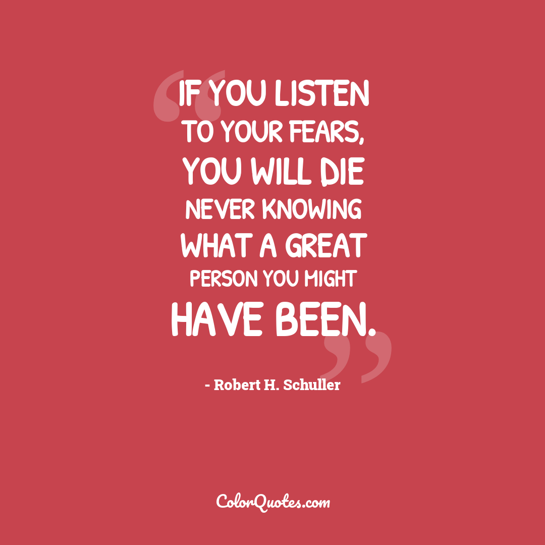 If you listen to your fears, you will die never knowing what a great person you might have been.