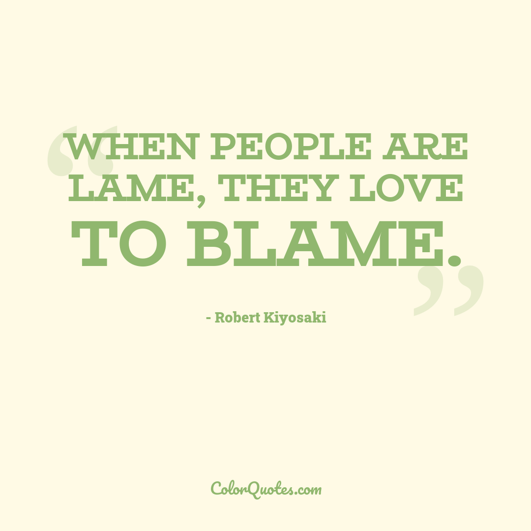 When people are lame, they love to blame.