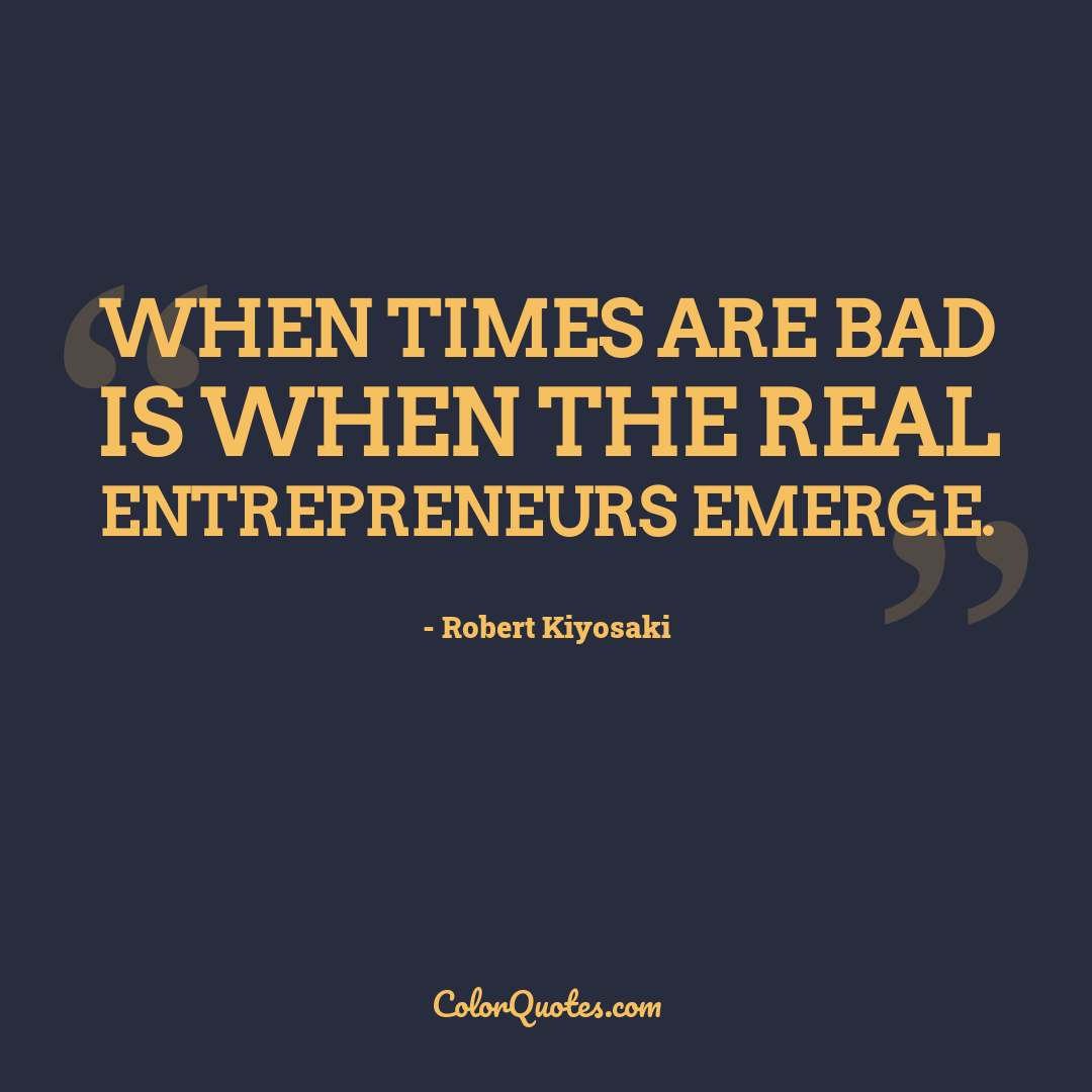 When times are bad is when the real entrepreneurs emerge.