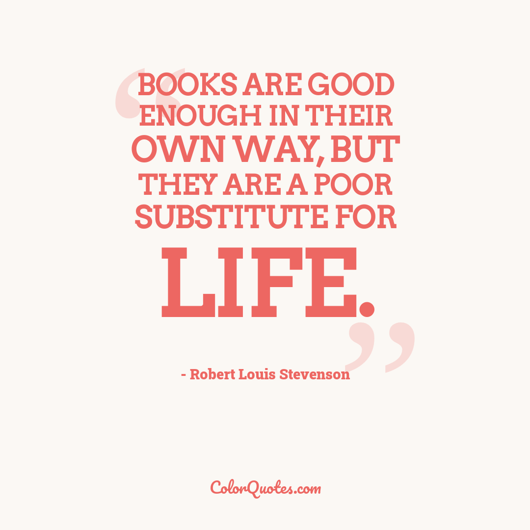 Books are good enough in their own way, but they are a poor substitute for life.