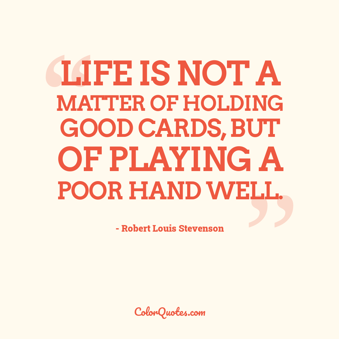 Life is not a matter of holding good cards, but of playing a poor hand well.
