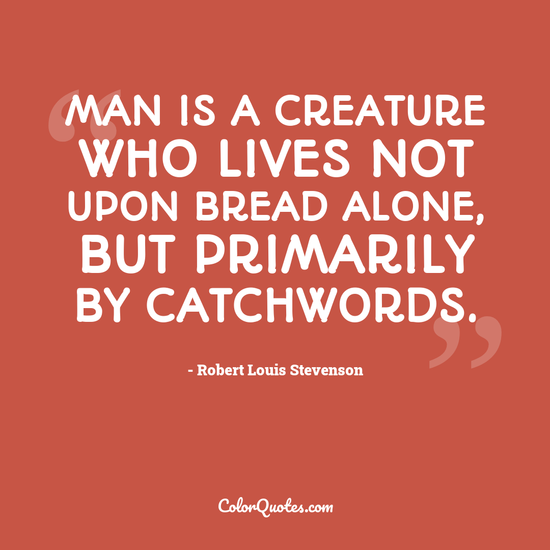 Man is a creature who lives not upon bread alone, but primarily by catchwords.