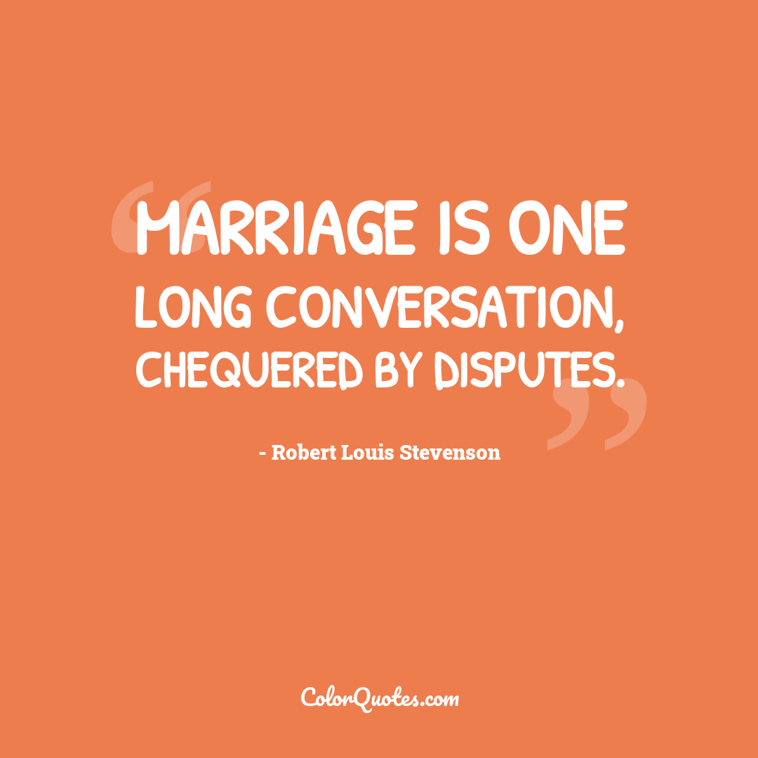 Marriage is one long conversation, chequered by disputes.