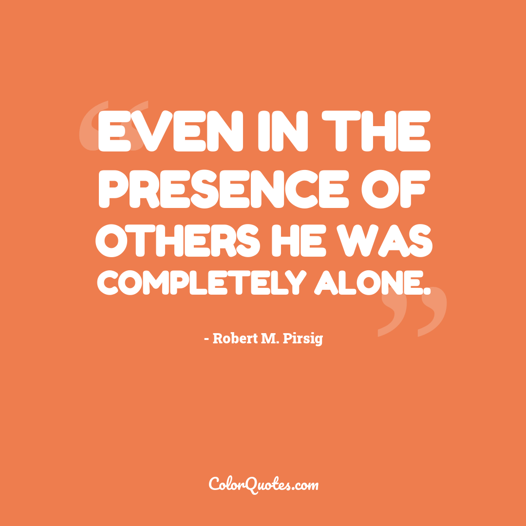 Even in the presence of others he was completely alone.